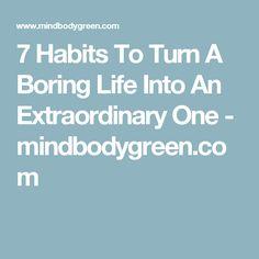7 Habits To Turn A Boring Life Into An Extraordinary One - mindbodygreen.com