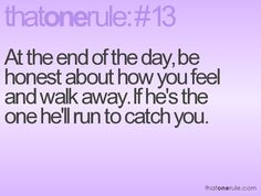 At the end of the day, be honest about how you feel and walk away. If he's the one he'll run to catch you.