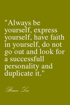 Always be yourself.  Do not go out and look for a successful personality and duplicate it.  Bruce Lee