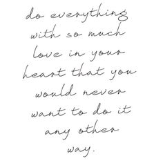 Do everything with so much love in your heart.