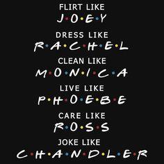 For S? Friends shirt : flirt like Joey dress like Rachel Joke like