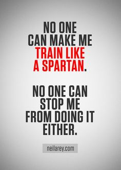 No one can make me train like a Spartan. No one can stop me from doing it either. - NR