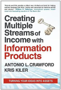 Creating Multiple Streams of Income with Information Products: Turning Your Ideas Into Assets by Antonio L. Crawford