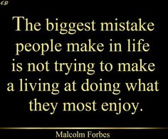 """""""The biggest mistake people make in life is not trying to make a living at doing what they most enjoy."""" - Malcolm Forbes"""