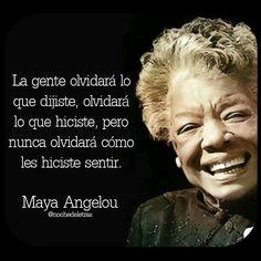 La gente olvidará lo que dijiste, olvidará lo que hiciste, pero nunca olvidará cómo los hiciste sentir. Maya Angelou