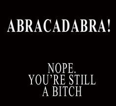 Abracadabra Nope You're Still A Bitch Funny Humor TShirt All Sizes and Colors | eBay