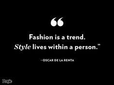 """Fashion is a trend. Style lives within a person.""– Oscar de la Renta"