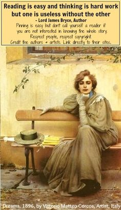 Reading is easy and thinking is hard work but one is useless without the other - Lord James Bryce (Author, Historian, Politician. Sogni / Dreams, by Vittorio Matteo CORCOS I Love Books, Great Books, Books To Read, My Books, Carl Sagan, Reading Quotes, Book Quotes, Oldest Whiskey, Literary Quotes