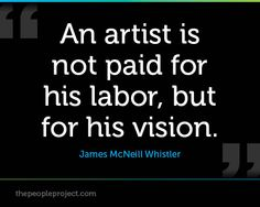 An artist is not paid for his labor but for his vision. - James McNeill Whistler