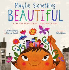 Sometimes people take their lessons from the natural world.  They make loveliness bloom where there was none.  Maybe Something Beautiful: How Art Transformed A Neighborhood (Houghton Mifflin Harcourt, April 12, 2016) written by F. Isabel Campoy and Theresa Howell with illustrations by Rafael Lopez is inspired by a true story of people who did that very thing.