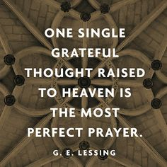 """""""One single grateful thought raised to heaven is the most perfect prayer."""" — G. E. Lessing"""