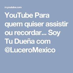 YouTube Para quem quiser assistir ou recordar... Soy Tu Dueña com @LuceroMexico
