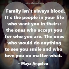 """""""Family isn't always blood. It's the people in your life who want you in theirs: the ones who accept you for who you are. The ones who would do anything to see you smile and who love you no matter what."""" ~ Maya Angelou #quote"""