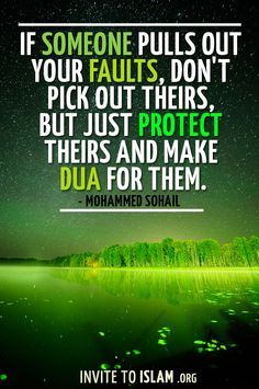 invitetoislam:  If someone pulls out your faults, don't pick out theirs, but just protect theirs and make Dua for them. - Mohammed Sohail