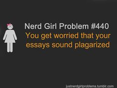 You get worried that your essays sound plagarized. I got accused of this very often in school.