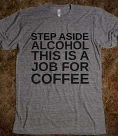 STEP ASIDE ALCOHOL THIS IS A JOB FOR COFFEE HANGOVER SHIRT