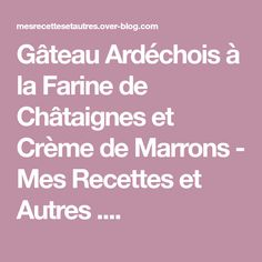 Gâteau Ardéchois à la Farine de Châtaignes et Crème de Marrons - Mes Recettes et Autres ....