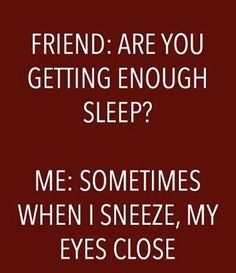Friend: are you gettinh enough sleep? Me: sometimes when I sneeze mu eyes close. Laughing Through Motherhood - - meadoria