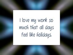 """Daily Affirmation for March 2, 2016 #affirmation #inspiration - """"I love my work so much that all days feel like holidays."""""""