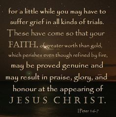 1 Peter 1:6-7 Wherein ye greatly rejoice, though now for a season, if need be, ye are in heaviness through manifold temptations:  7 That the trial of your faith, being much more precious than of gold that perisheth, though it be tried with fire, might be found unto praise and honour and glory at the appearing of Jesus Christ: