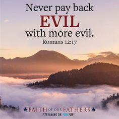 Never pay back Evil with more evil. Romans 12:17