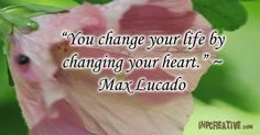 """You change your life by changing your heart."" ~ Max Lucado - inpcreative.com"
