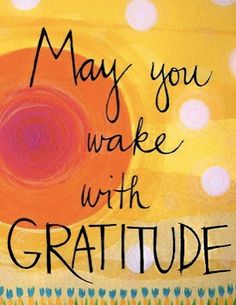 May you wake with gratitude every day :)