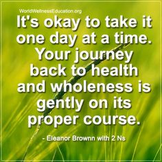 It's okay to take it one day at a time. Your #journey back to #health and #wholeness is gently on its proper course. - Eleanor Brownn with 2 Ns