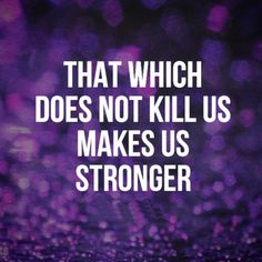 That which does not kill us makes us stronger. #quotes
