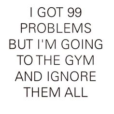 I got 99 problems but I'm going to the gym…