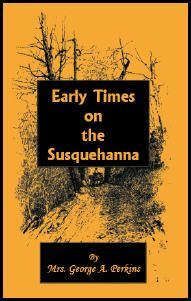 Early Times on the Susquehanna - Mrs. George A. Perkins. A listing of Civil War soldiers belonging to the Sixth Regiment Pennsylvania Reserves, 57th Regiment Pennsylvania Volunteers and 141st Regiment Pennsylvania Volunteers, an appendix, and a new full name index add to the value of this volume. Early pioneers gathered at Elmira in 1853, Athens in 1854 and Owego in 1855 to relate the facts and incidents connected with the early settlement of this beautiful region..