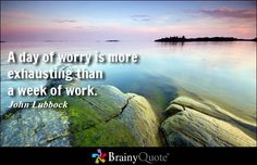 A day of worry is more exhausting than a week of work. - John Lubbock