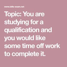 Topic: You are studying for a qualification and you would like some time off work to complete it.