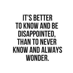 It's better to know and be disappointed, than to never know and always wonder.