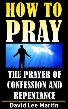 The Prayer of Confession & Repentance (How To Pray Book 2) by David Lee Martin, http://www.amazon.com/dp/B00CLU6U6K/ref=cm_sw_r_pi_dp_Yy7jvb1ZVCK5P