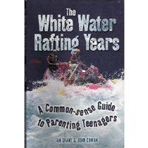 The White Water Rafting Years: A Commone Sense Guide to Parenting Teenagers