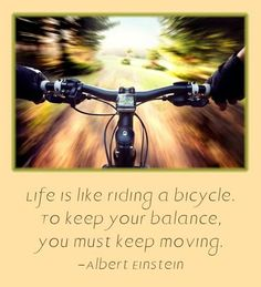 Life is like a bicycle. To keep your balance, you must keep moving. -Albert Einstein