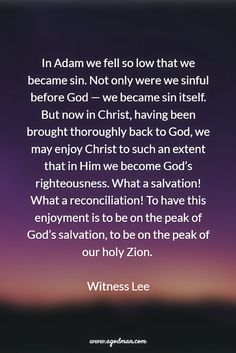 In Adam we fell so low that we became sin. Not only were we sinful before God — we became sin itself. But now in Christ, having been brought thoroughly back to God, we may enjoy Christ to such an extent that in Him we become God's righteousness. What a salvation! What a reconciliation! To have this enjoyment is to be on the peak of God's salvation, to be on the peak of our holy Zion. Witness Lee. More at www.agodman.com