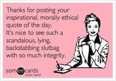 Thanks for posting your inspirational, morally ethical quote of the day. Its nice to see a scandalous, lying, backstabbing slutbag with so much integrity.