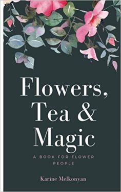 Amazon.fr - Flowers, Tea and Magic: a book for flower people - Karine Melkonyan - Livres