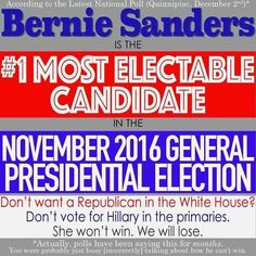 Bernie Sanders is the #1 most electable candidate in the November 2016 General Presidential Election. Son't want a Republican in the White House? Don't vote for Hillary in the primaries. She won't win. We will lose! *Actually, polls have been saying this for months. You were probably just busy [incorrectly] talking about how he can't win.