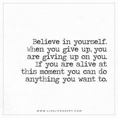 Believe in yourself. When you give up, you are giving up on you. If you are alive at this moment you can do anything you want to. - Unknown