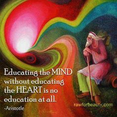 """""""Educating the mind without educating the heart is no education at all."""" -Aristotle"""