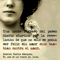 ...aturdida por la revelación de que no sólo se podía ser feliz sin amor , sino también contra el amor... #GaboVive