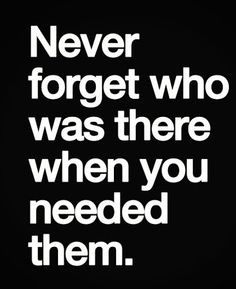 And never forget who walked out and left you hanging!!