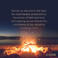 K-LOVE's Encouraging Word. But let us who live in the light be clearheaded, protected by the armor of faith and love, and wearing as our helmet the confidence of our salvation. 1 Thessalonians 5:8 NLT