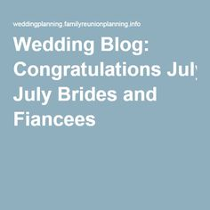 Wedding Blog: Congratulations July Brides and Fiancees