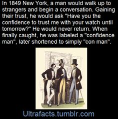 """The perpetrator of a confidence trick (or """"con trick"""") is often referred to as a confidence (or """"con"""") man, con-artist, or a """"grifter"""". The first known usage of the term """"confidence man"""" in English was in 1849 by the New York City press, during the trial of William Thompson. Thompson chatted with strangers until he asked if they had the confidence to lend him their watches, whereupon he would walk off with the watch. He was captured when a victim recognized him on the street.    (Fact…"""