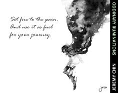 """""""Set fire to the pain, and use it as fuel for your journey."""" - Jeremy Chin"""