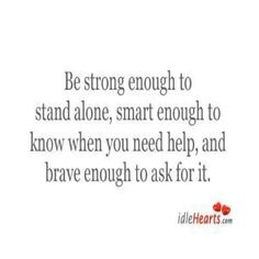365 Days of Inspiration: Day 78...    BE STRONG ENOUGH TO STAND ALONE,  SMART ENOUGH TO KNOW WHEN YOU NEED HELP,  AND BRAVE ENOUGH TO ASK FOR IT.